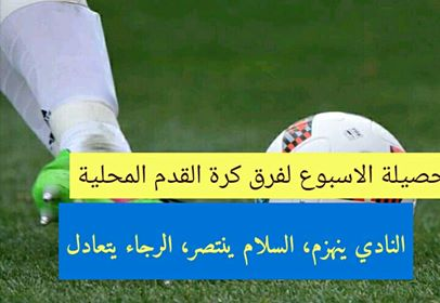 كرة القدم المحلية : النادي ينهزم ، السلام ينتصر ، والرجاء يتعادل