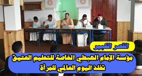 القصر الكبير : مؤسسة الإمام الهبطي الخاصة للتعليم العتيق تخلذ اليوم العالمي للمرأة