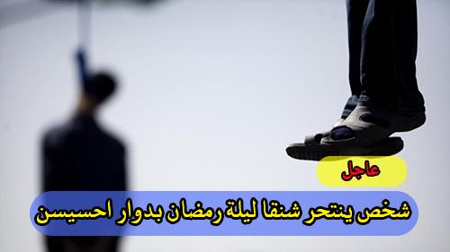 عاجل : شخص ينتحر شنقا ليلة رمضان بدوار احسيسن