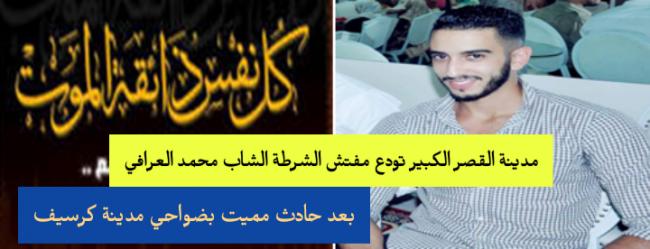 مدينة القصر الكبير تودع مفتش الشرطة  الشاب محمد العرافي بعد حادث سير مميت بكرسبف