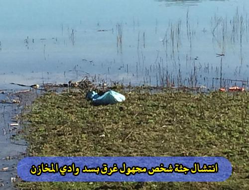 انتشال جثة شخص مجهول غرق بسد وادي المخازن