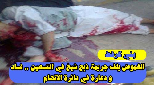 بني ڭرفط : الغموض يلف جريمة ذبح شيخ في التسعين .. فساد و دعارة في دائرة الاتهام