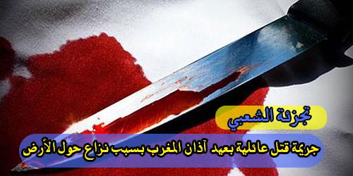 تجزئة الشعبي : جريمة قتل عائلية بعيد آذان المغرب بسبب نزاع حول الأرض