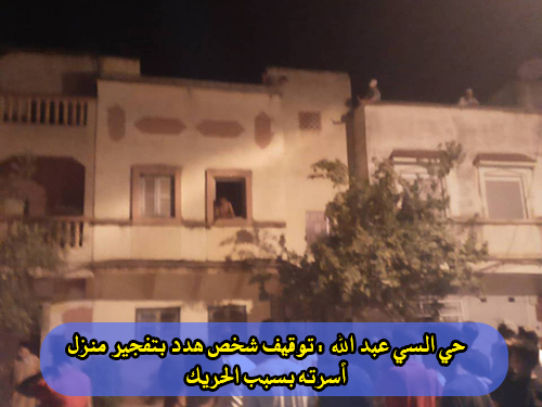 حي السي عبد الله : توقيف شخص هدد بتفجير منزل أسرته بسبب الحريڭ
