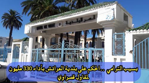 بسبب الترامي .. الحكم على بلدية العرائش بأداء 330 مليون لمقاول قصراوي