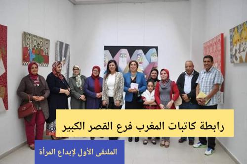 رابطة كاتبات المغرب فرع القصر الكبير : الملتقى الاول لإبداع المرأة