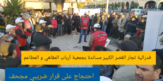 فدرالية تجار القصر الكبير مساندة بجمعية أرباب المقاهي و المطاعم : احتجاج على قرار ضريبي مجحف