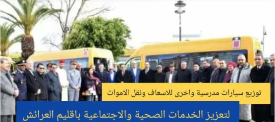 توزيع سيارات مدرسية واخرى للاسعاف ونقل الاموات لتعزيز الخدمات الصحية والاجتماعية بإقليم العرائش